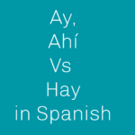 When to use Ay, Ahí vs Hay in Spanish