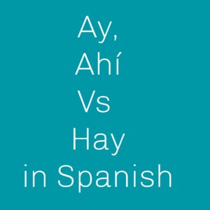 When to use Ay Ahí and Hay in Spanish