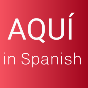 What does aquí mean in Spanish